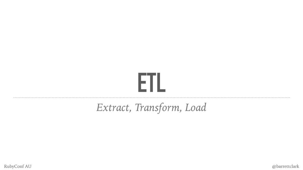 ETL Extract, Transform, Load @barrettclark Ruby...