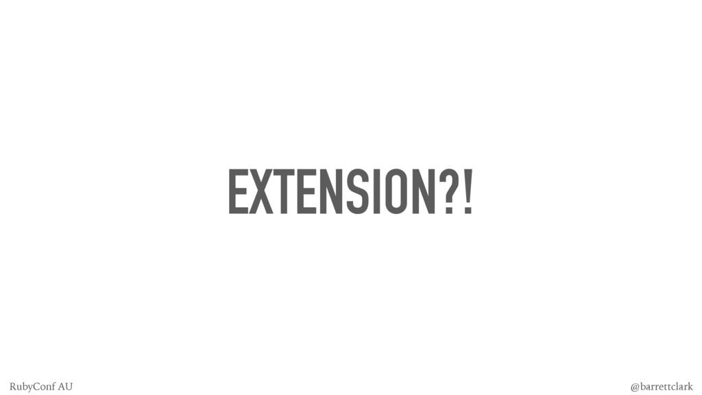 EXTENSION?! @barrettclark RubyConf AU