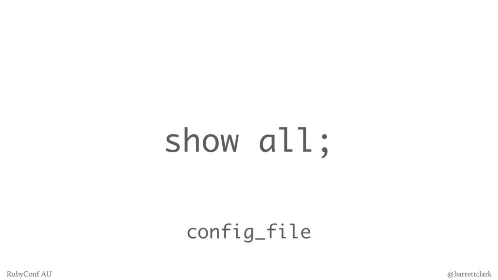 show all; config_file @barrettclark RubyConf AU