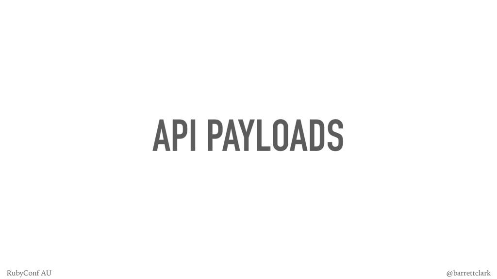 API PAYLOADS @barrettclark RubyConf AU