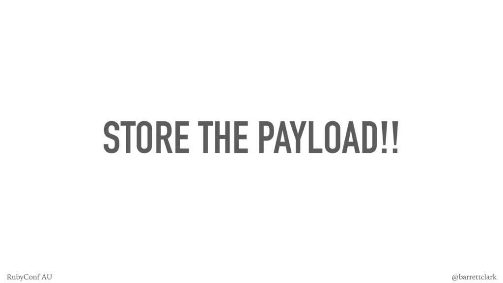 STORE THE PAYLOAD!! @barrettclark RubyConf AU