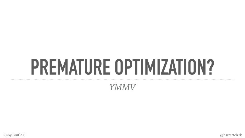 PREMATURE OPTIMIZATION? YMMV @barrettclark Ruby...