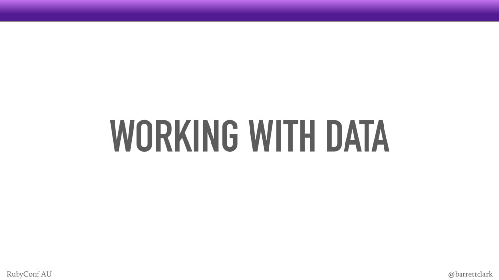 WORKING WITH DATA @barrettclark RubyConf AU
