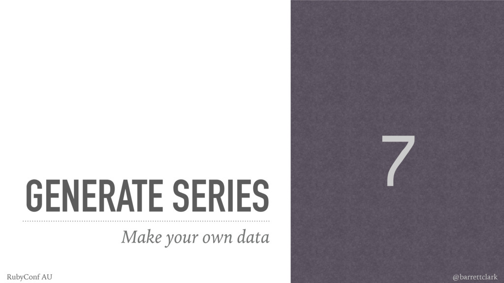GENERATE SERIES Make your own data 7 @barrettcl...