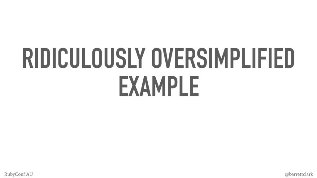 RIDICULOUSLY OVERSIMPLIFIED EXAMPLE @barrettcla...