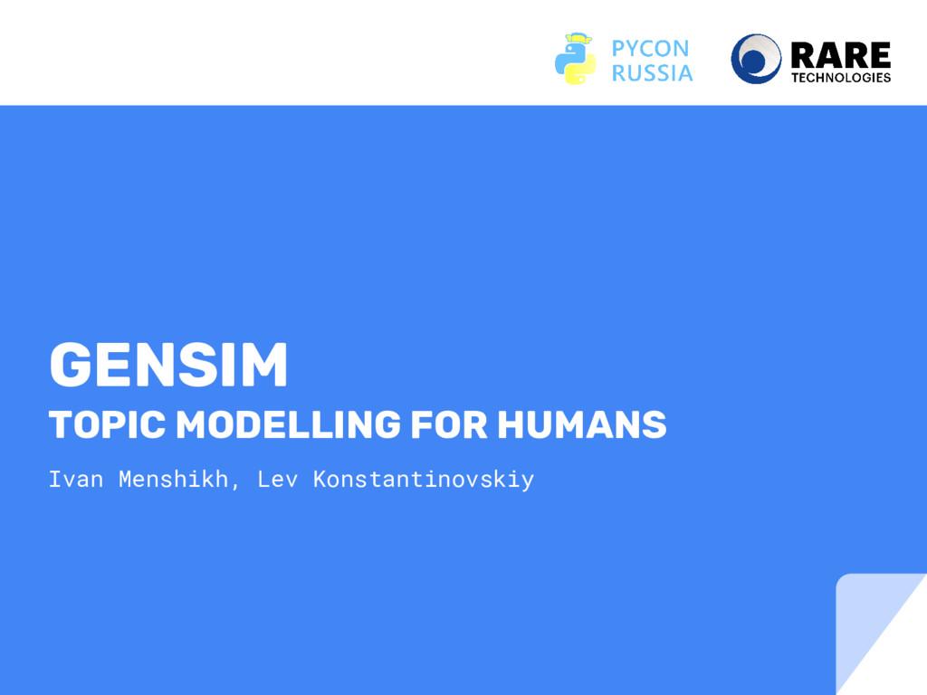 GENSIM TOPIC MODELLING FOR HUMANS Ivan Menshikh...