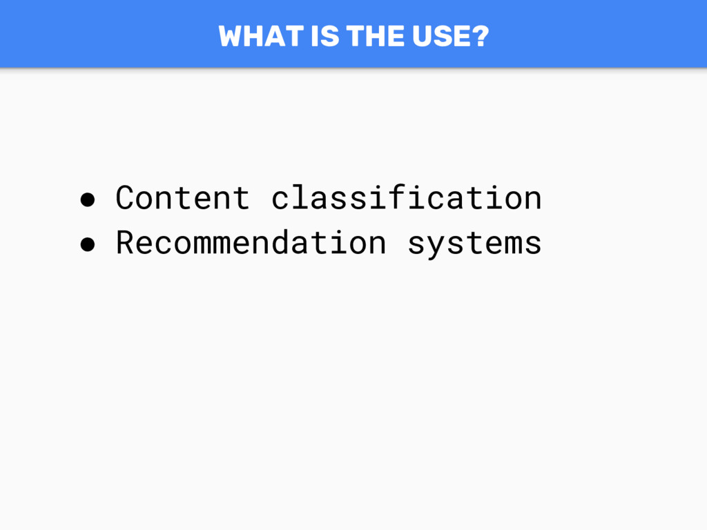 WHAT IS THE USE? ● Content classification ● Rec...