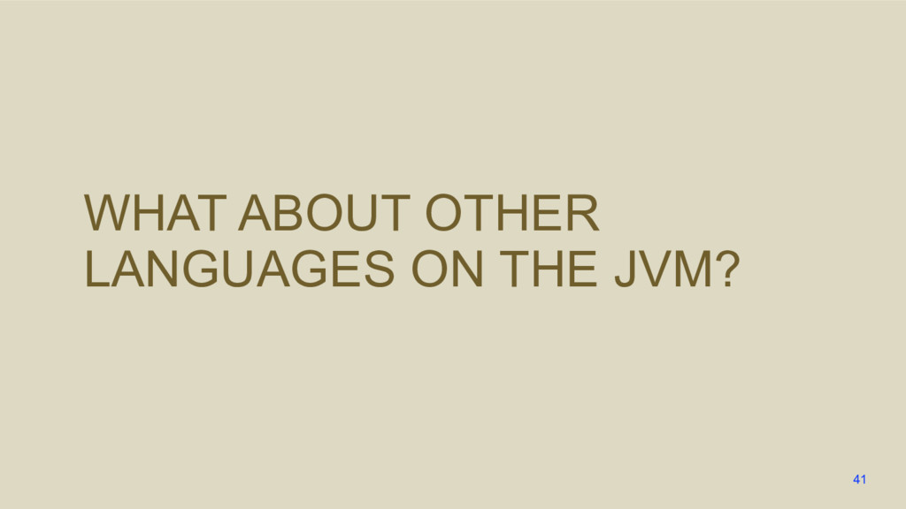 WHAT ABOUT OTHER LANGUAGES ON THE JVM? 41