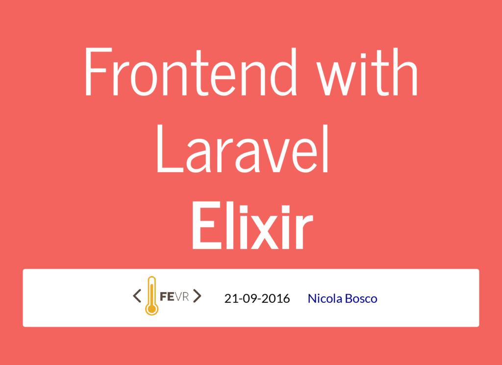 Frontend with Laravel Elixir 21-09-2016 Nicola ...