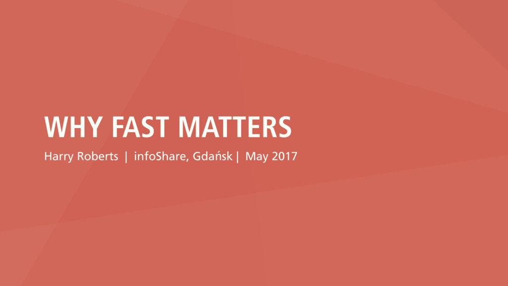 WHY FAST MATTERS Harry Roberts | infoShare, Gda...