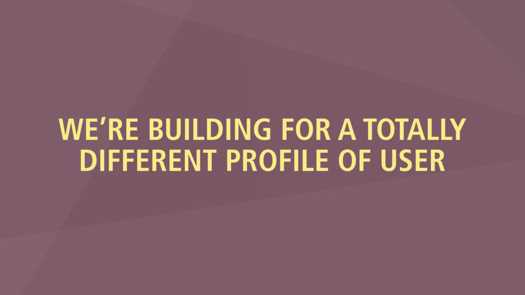 WE'RE BUILDING FOR A TOTALLY DIFFERENT PROFILE ...
