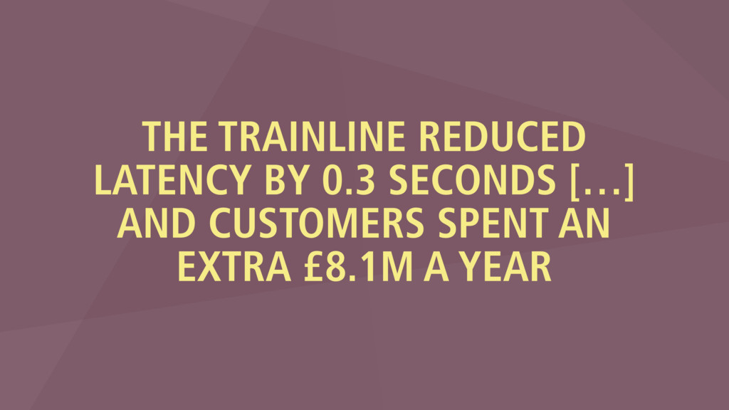 THE TRAINLINE REDUCED LATENCY BY 0.3 SECONDS […...