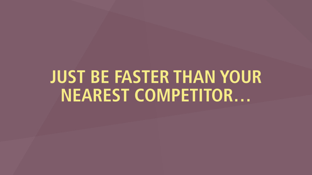JUST BE FASTER THAN YOUR NEAREST COMPETITOR…