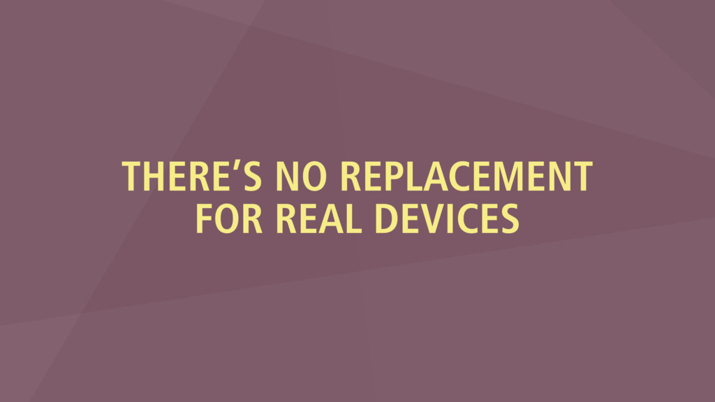 THERE'S NO REPLACEMENT FOR REAL DEVICES
