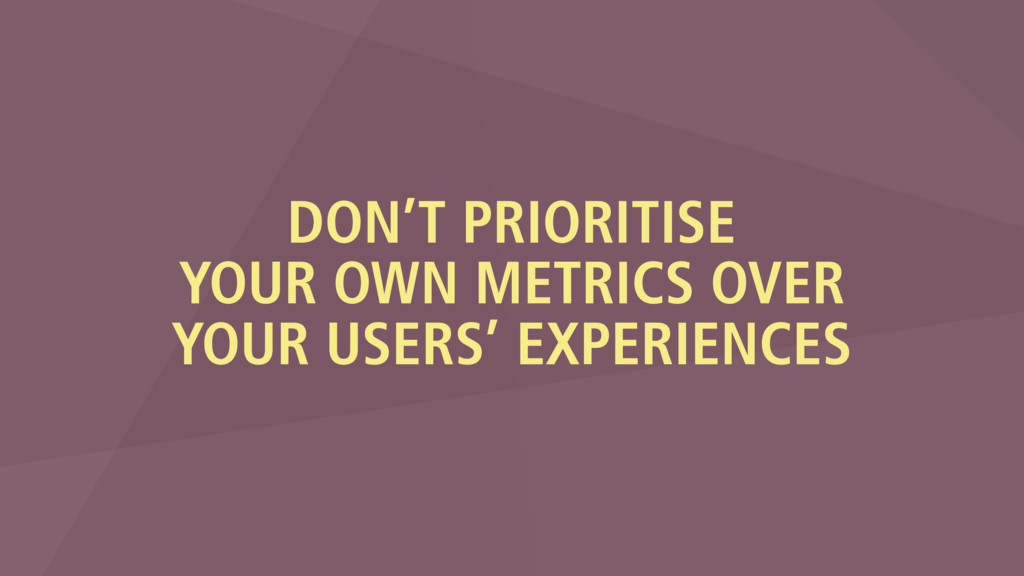 DON'T PRIORITISE YOUR OWN METRICS OVER YOUR USE...