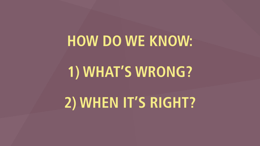HOW DO WE KNOW: 1) WHAT'S WRONG?  2) WHEN IT'...