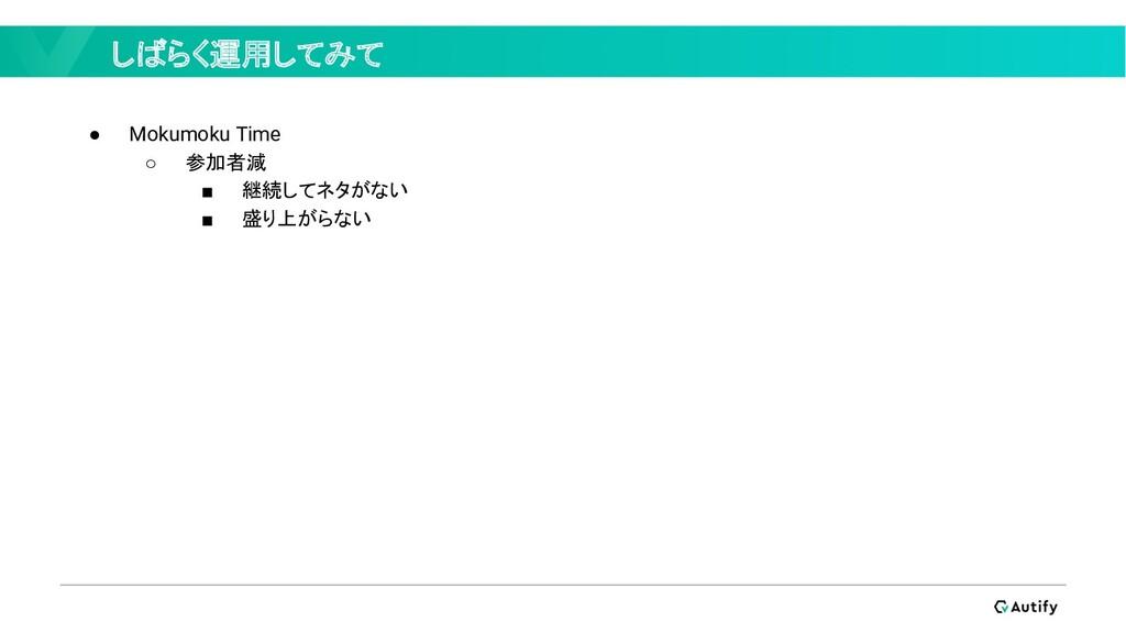 しばらく運用してみて ● Mokumoku Time ○ 参加者減 ■ 継続してネタがない ■...