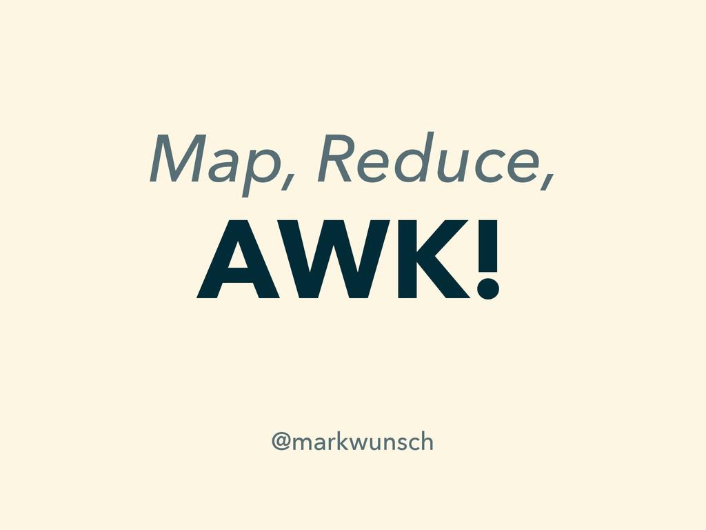 Map, Reduce, AWK! @markwunsch
