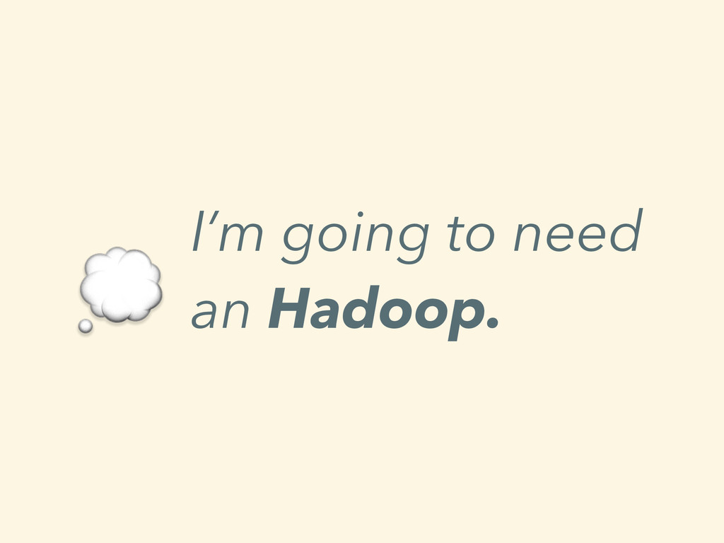 I'm going to need an Hadoop.