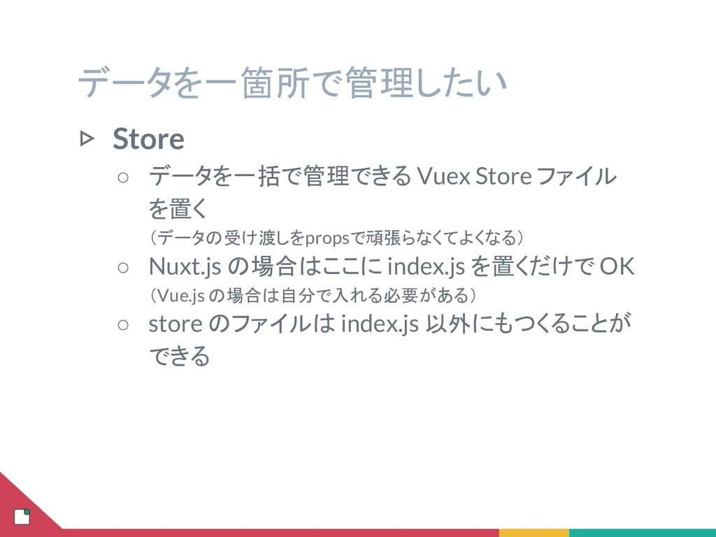 データを一箇所で管理したい ▷ Store ○ データを一括で管理できる Vuex Store...