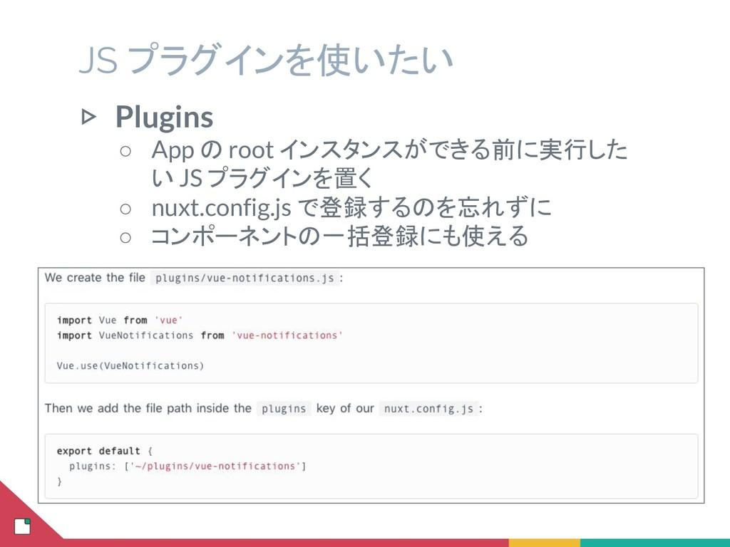 JS プラグインを使いたい ▷ Plugins ○ App の root インスタンスができる...