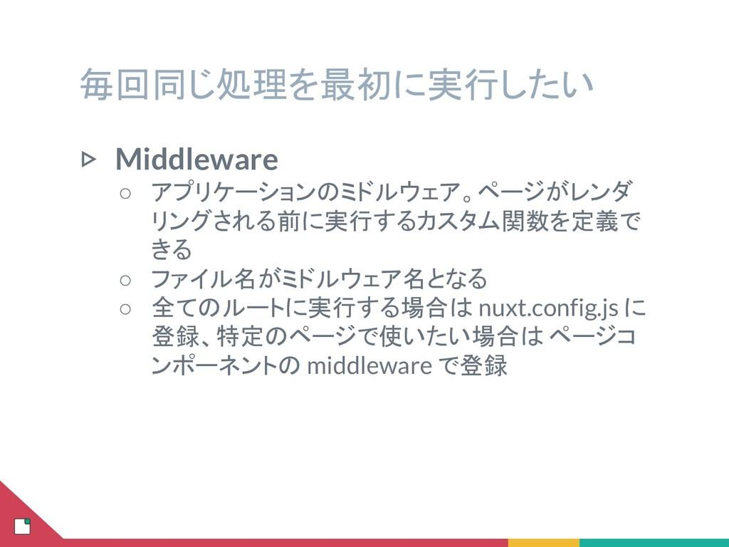 毎回同じ処理を最初に実行したい ▷ Middleware ○ アプリケーションのミドルウェア。...