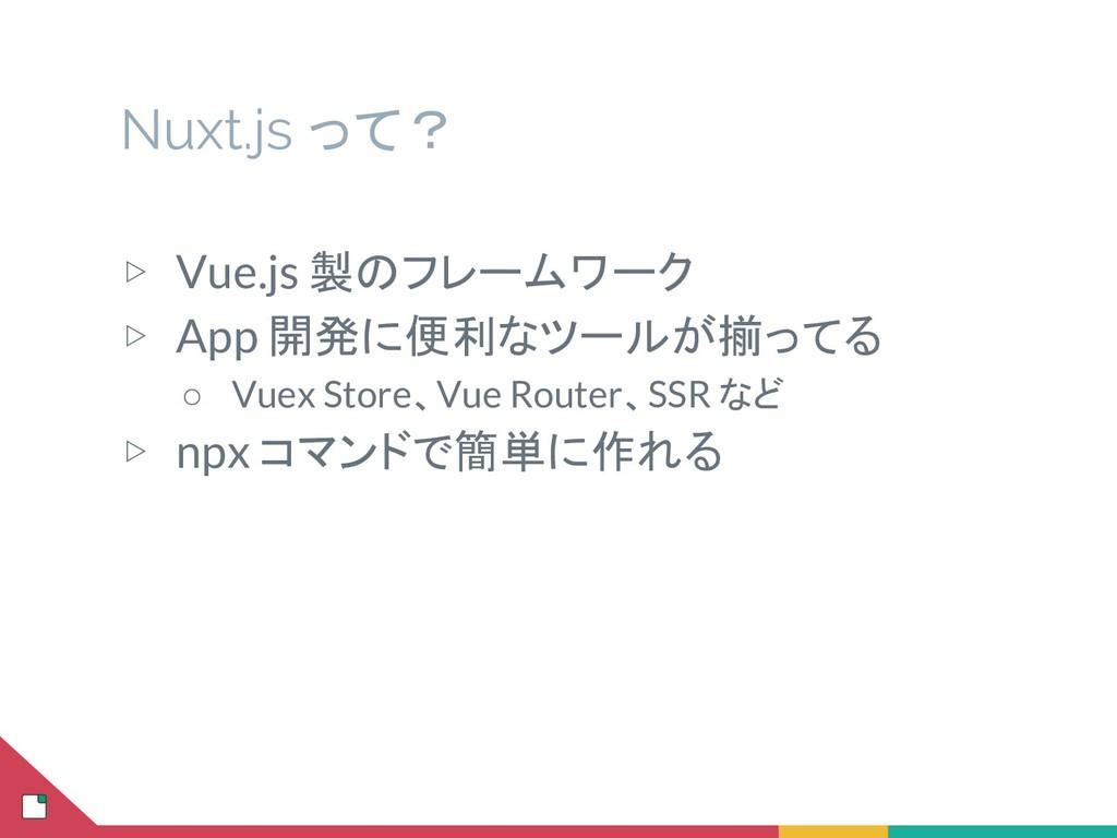 Nuxt.js って? ▷ Vue.js 製のフレームワーク ▷ App 開発に便利なツールが...