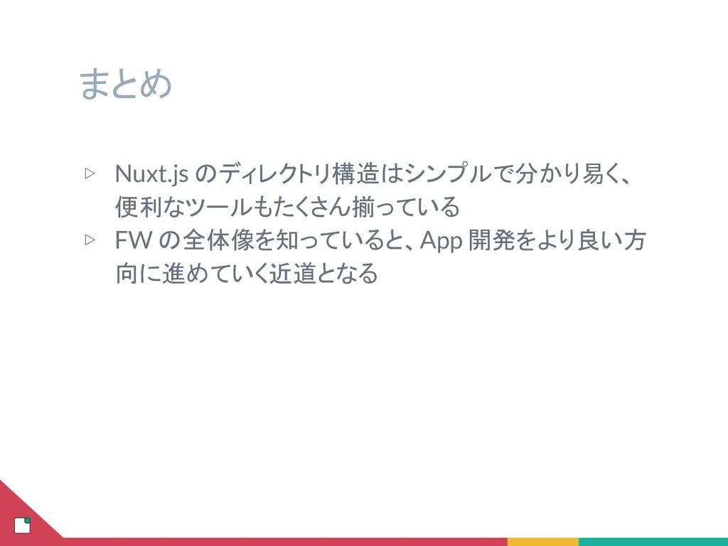 まとめ ▷ Nuxt.js のディレクトリ構造はシンプルで分かり易く、 便利なツールもたくさん...