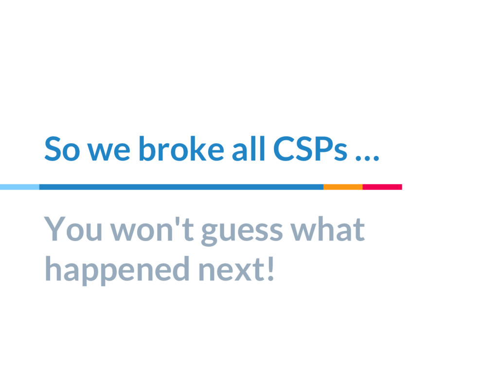 So we broke all CSPs … You won't guess what hap...