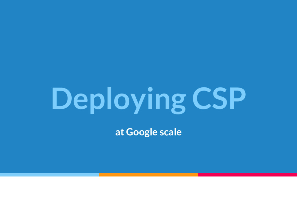 Deploying CSP at Google scale