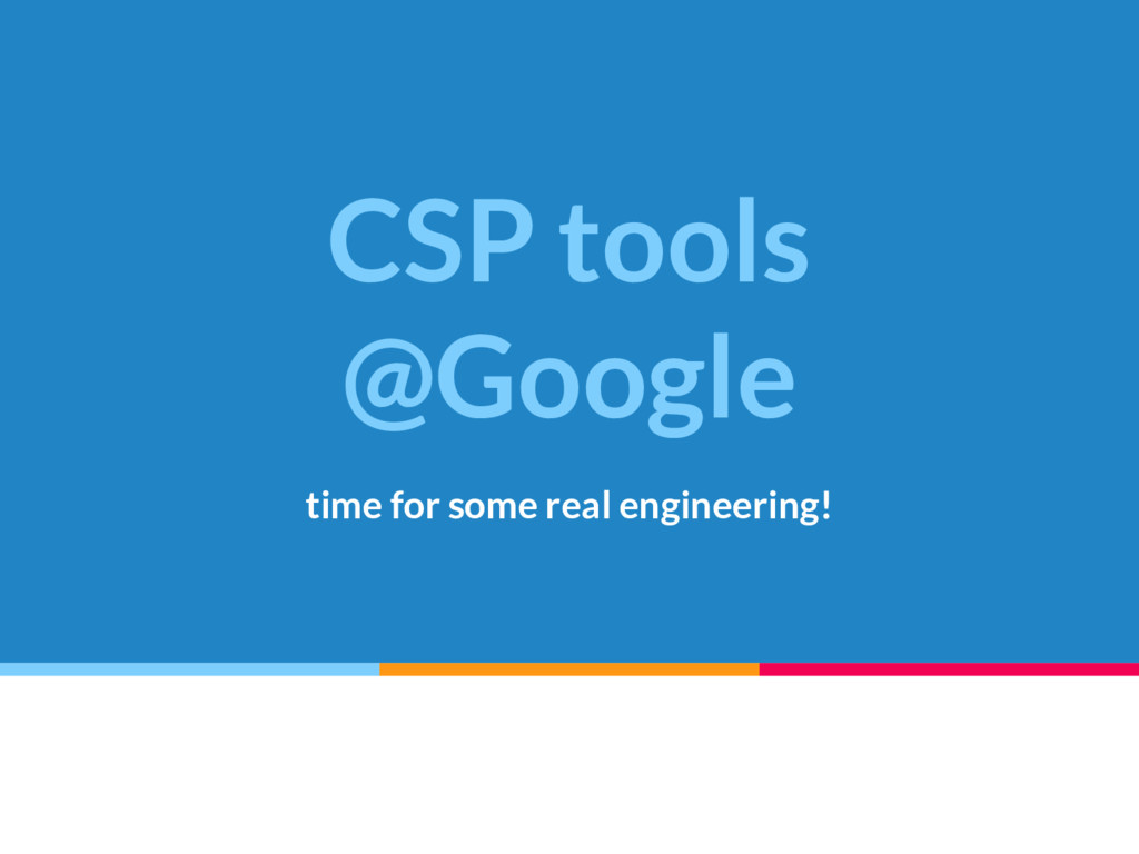 CSP tools @Google time for some real engineerin...