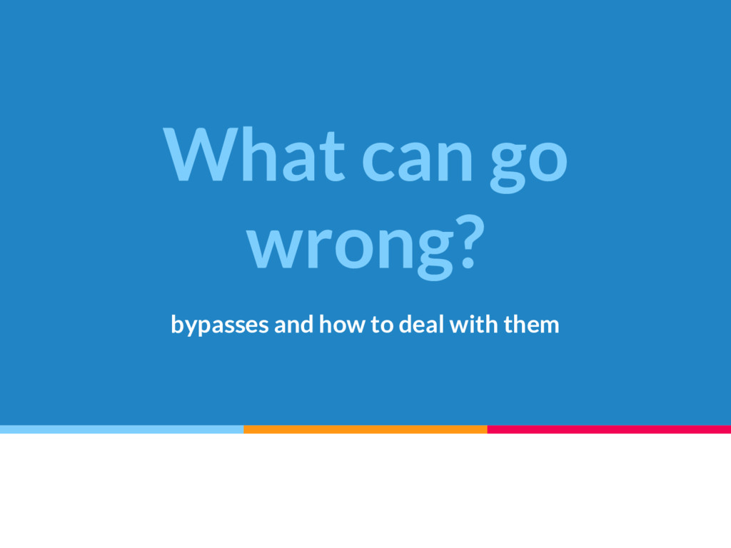 What can go wrong? bypasses and how to deal wit...