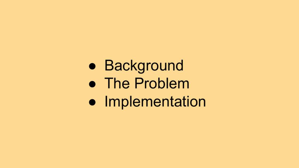 ● Background ● The Problem ● Implementation