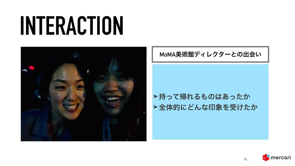 INTERACTION 15 MoMAඒज़ؗσΟϨΫλʔͱͷग़ձ͍ ➤ ͬͯؼΕΔͷ͋ͬ...