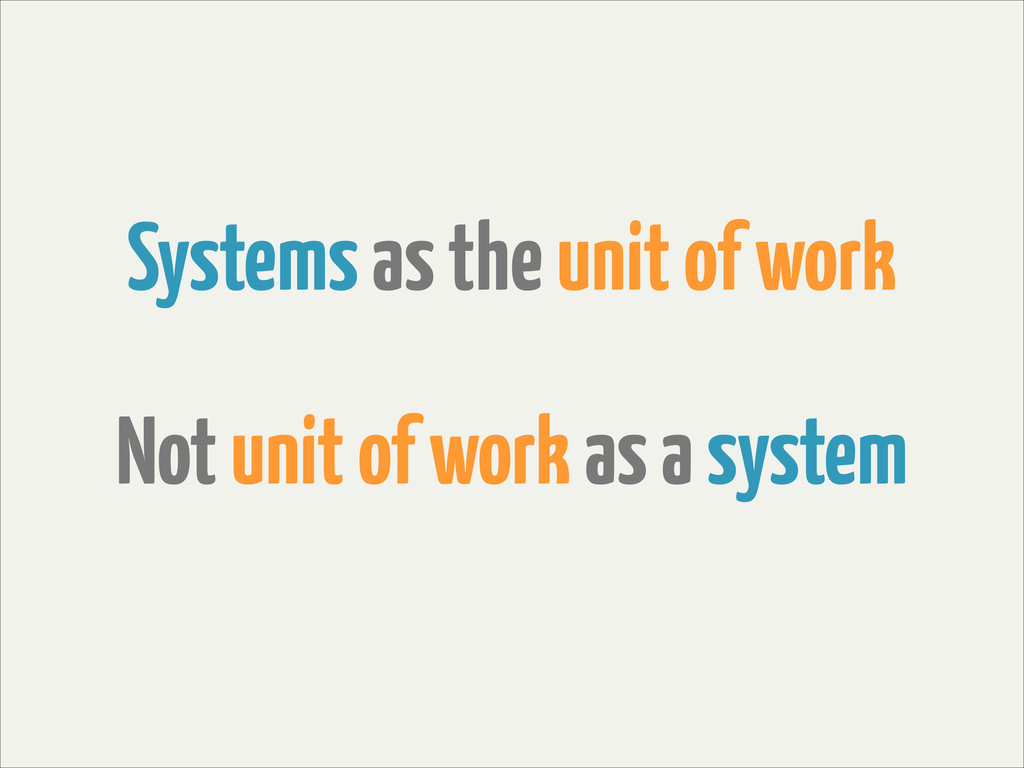 Systems as the unit of work Not unit of work as...