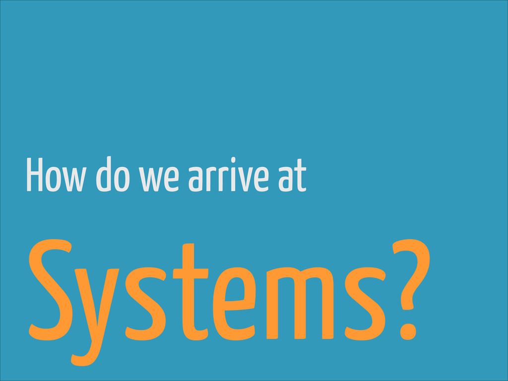 How do we arrive at Systems?