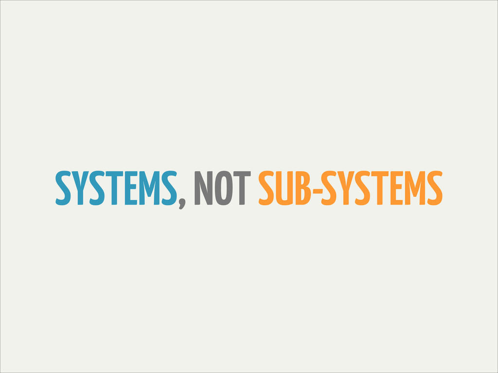 SYSTEMS, NOT SUB-SYSTEMS