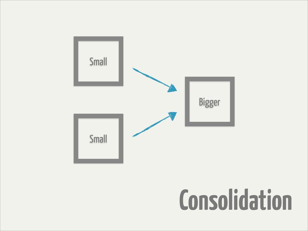 Consolidation Bigger Small Small