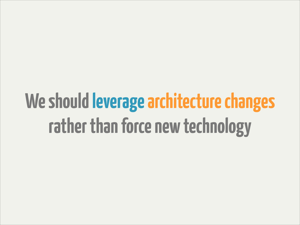 We should leverage architecture changes rather ...