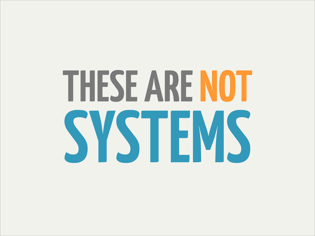 THESE ARE NOT SYSTEMS