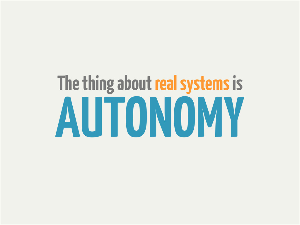 The thing about real systems is AUTONOMY