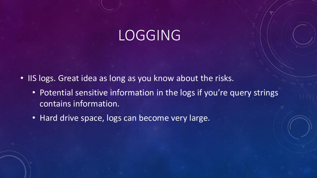 LOGGING • IIS logs. Great idea as long as you k...