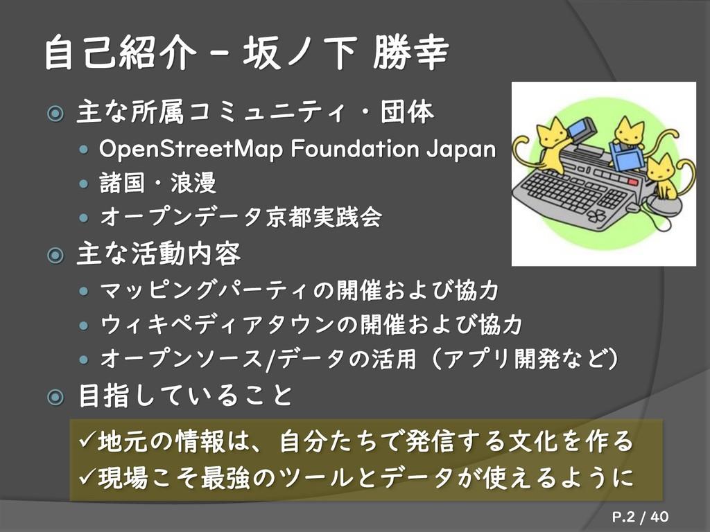 自己紹介 - 坂ノ下 勝幸  主な所属コミュニティ・団体  OpenStreetMap F...