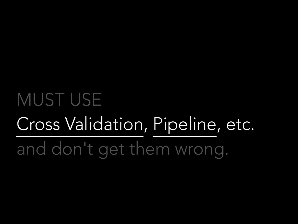 MUST USE Cross Validation, Pipeline, etc. and d...
