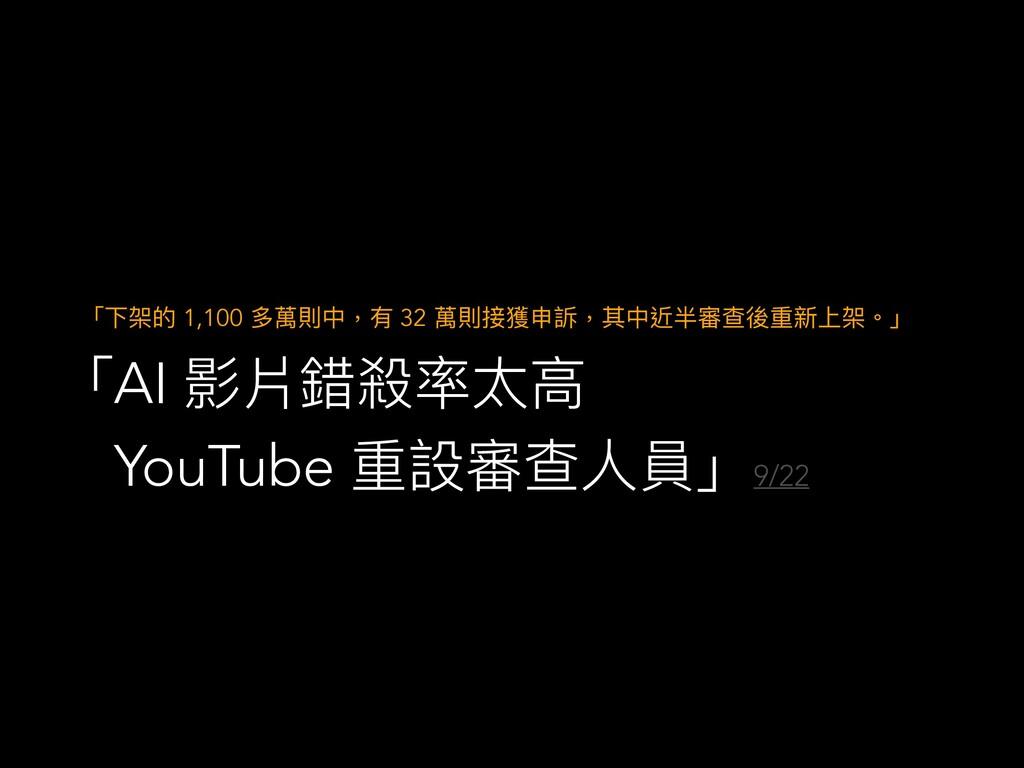 「AI 影片錯殺率太⾼  YouTube 重設審查⼈員」 9/22  「下架的 1,100 多...