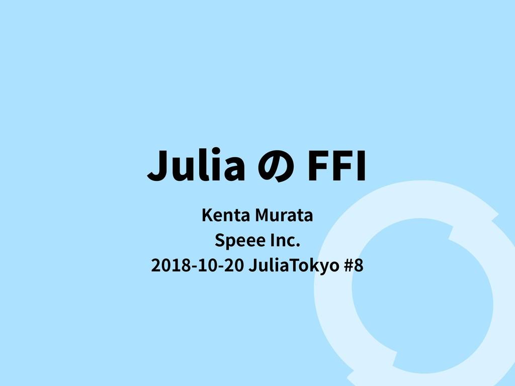 Julia の FFI Kenta Murata Speee Inc. 2018-10-20 ...