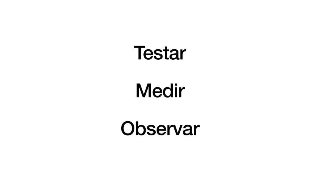 Testar   Medir   Observar