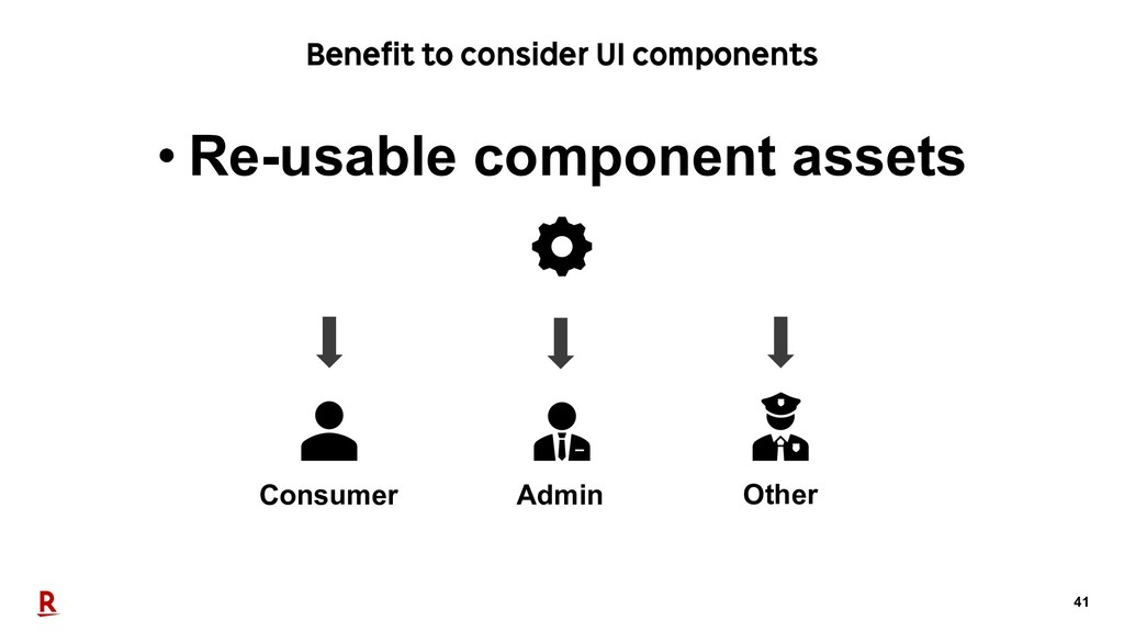 41 Benefit to consider UI components • Re-usabl...