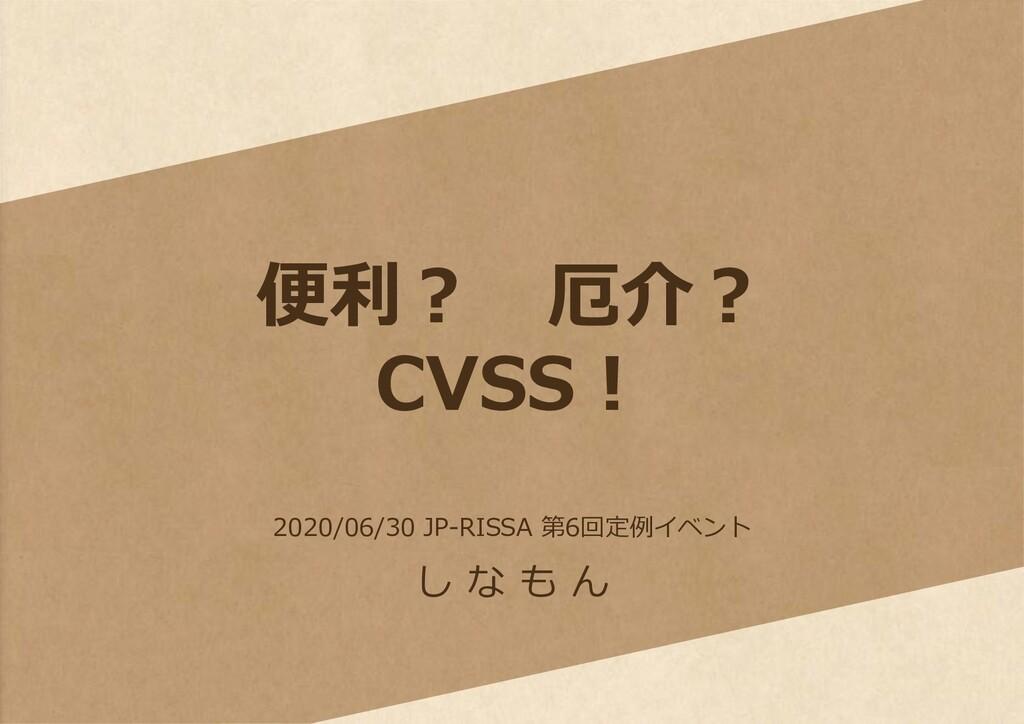 便利? 厄介? CVSS! し な も ん 2020/06/30 JP-RISSA 第6回定例...