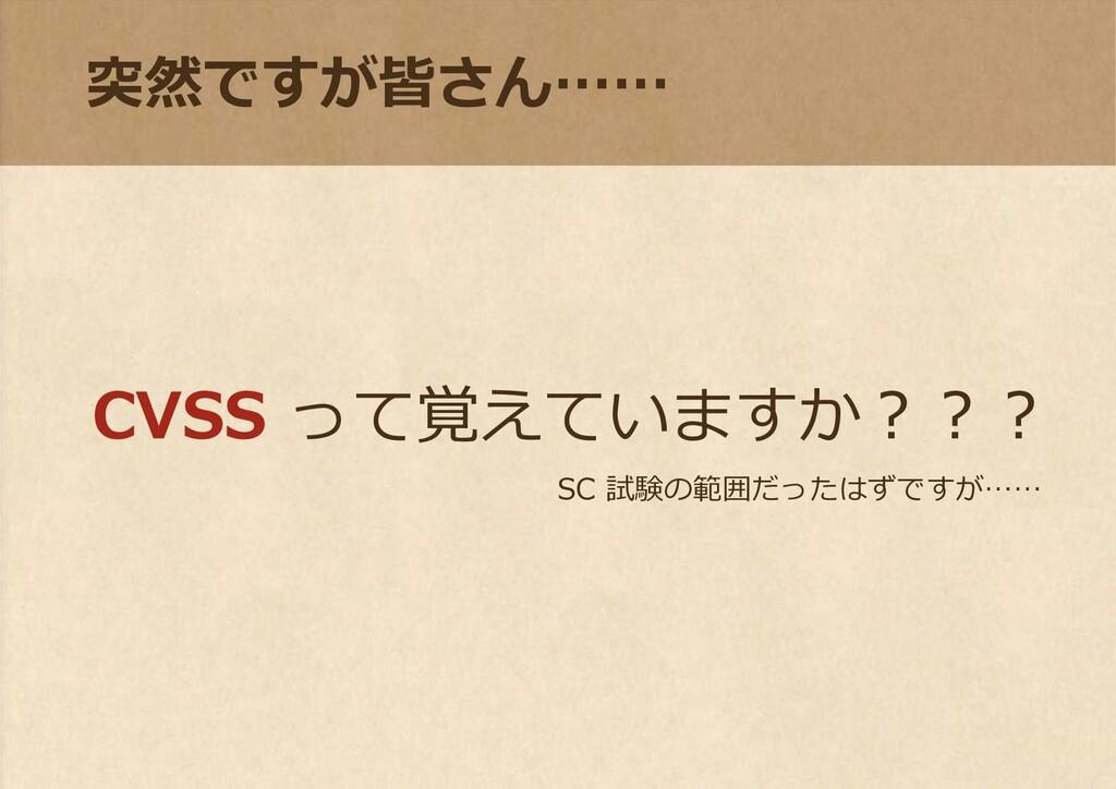突然ですが皆さん…… CVSS って覚えていますか??? SC 試験の範囲だったはずですが……